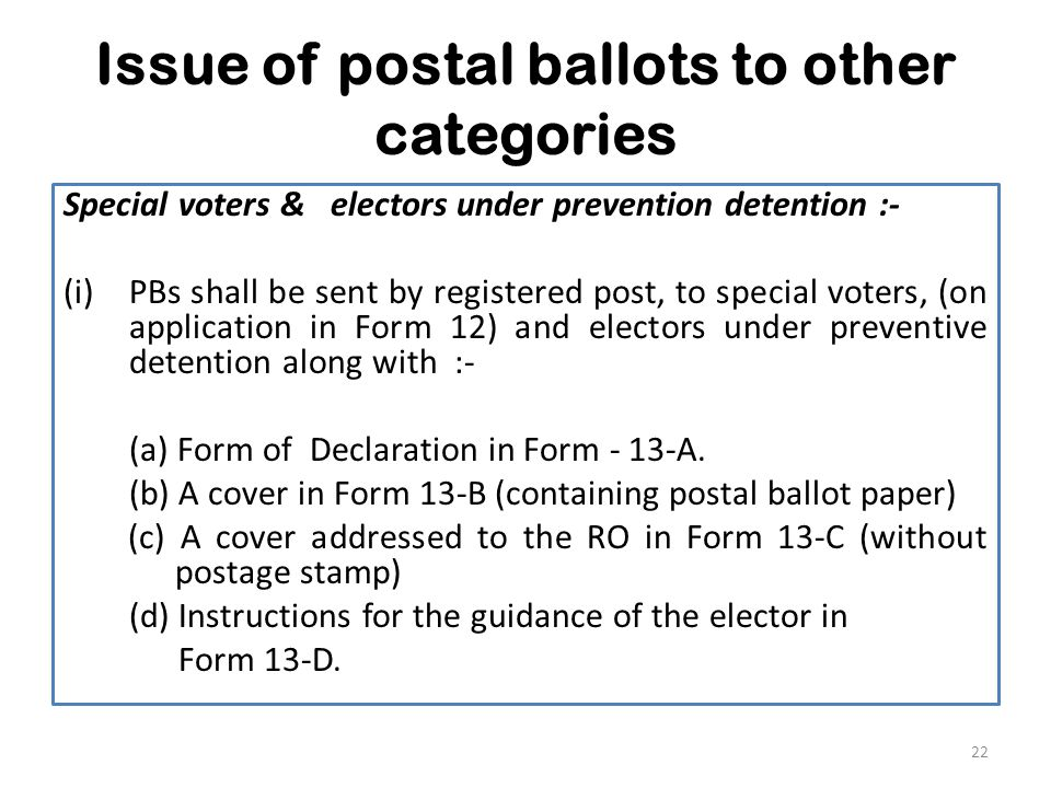 Issue of postal ballots to other categories Special voters & electors under prevention detention :- (i)PBs shall be sent by registered post, to special voters, (on application in Form 12) and electors under preventive detention along with :- (a) Form of Declaration in Form - 13-A.