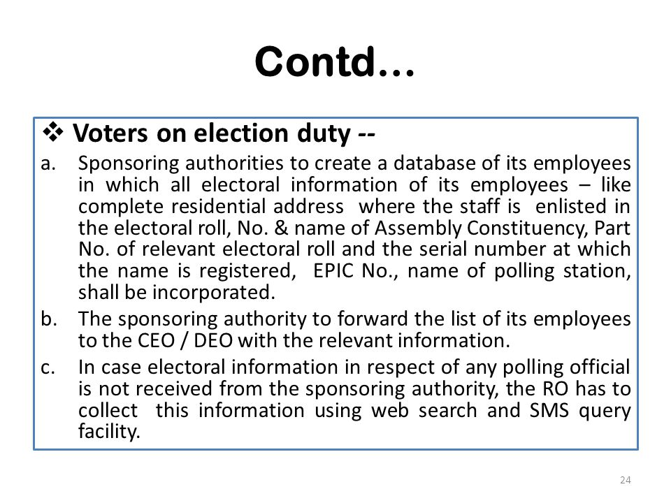 Contd…  Voters on election duty -- a.Sponsoring authorities to create a database of its employees in which all electoral information of its employees – like complete residential address where the staff is enlisted in the electoral roll, No.