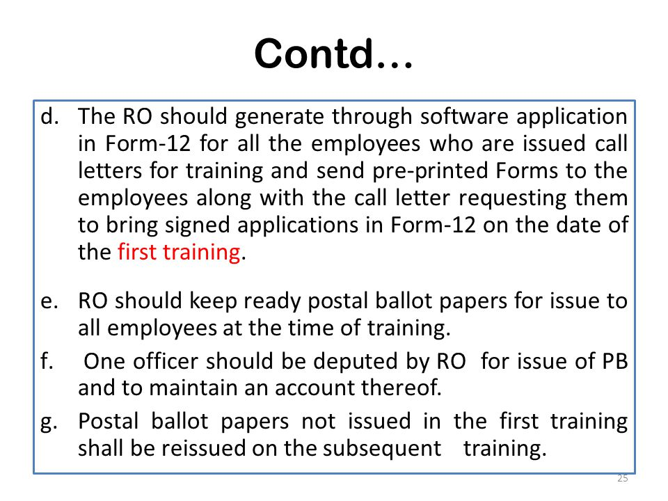 Contd… d.The RO should generate through software application in Form-12 for all the employees who are issued call letters for training and send pre-printed Forms to the employees along with the call letter requesting them to bring signed applications in Form-12 on the date of the first training.