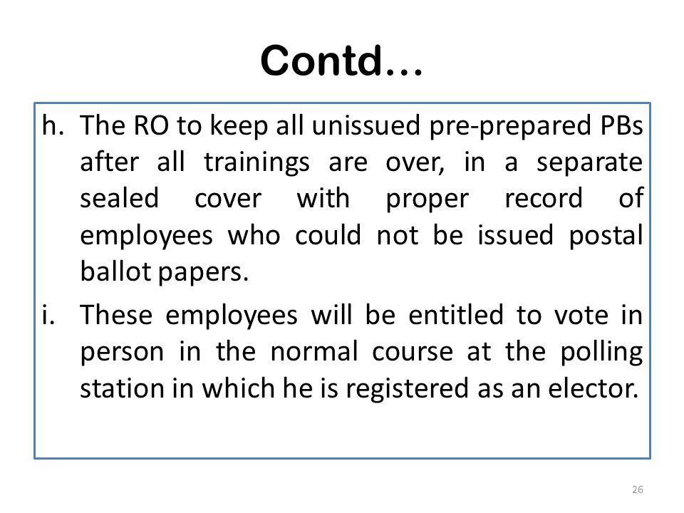 Contd… h.The RO to keep all unissued pre-prepared PBs after all trainings are over, in a separate sealed cover with proper record of employees who could not be issued postal ballot papers.