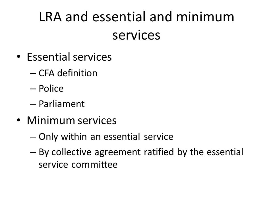 LRA and essential and minimum services Essential services – CFA definition – Police – Parliament Minimum services – Only within an essential service – By collective agreement ratified by the essential service committee