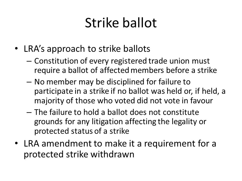 Strike ballot LRA's approach to strike ballots – Constitution of every registered trade union must require a ballot of affected members before a strike – No member may be disciplined for failure to participate in a strike if no ballot was held or, if held, a majority of those who voted did not vote in favour – The failure to hold a ballot does not constitute grounds for any litigation affecting the legality or protected status of a strike LRA amendment to make it a requirement for a protected strike withdrawn