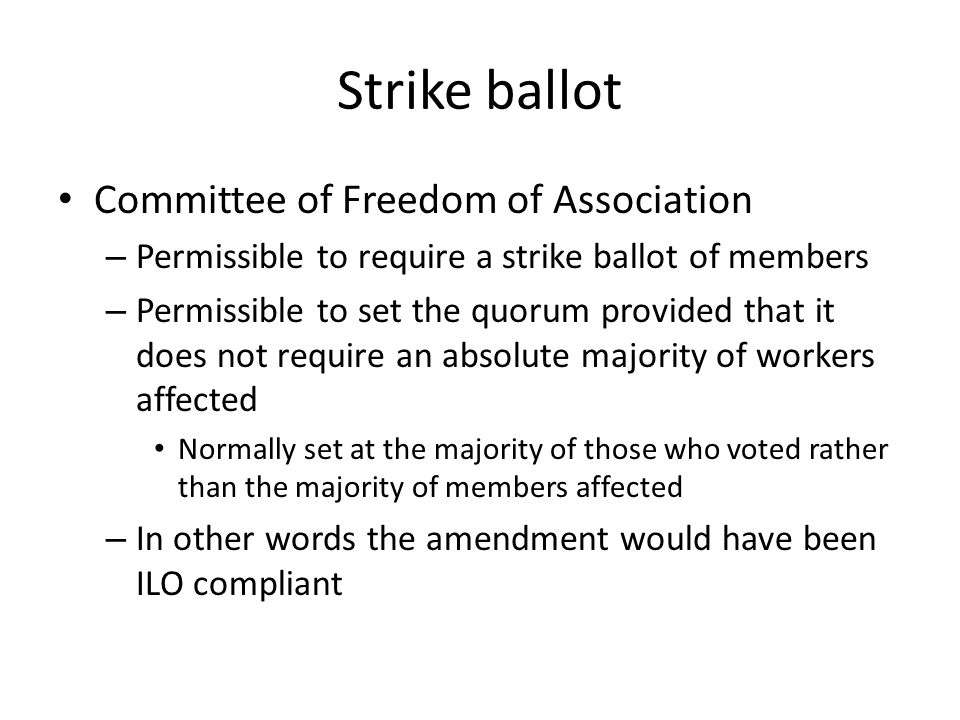 Strike ballot Committee of Freedom of Association – Permissible to require a strike ballot of members – Permissible to set the quorum provided that it does not require an absolute majority of workers affected Normally set at the majority of those who voted rather than the majority of members affected – In other words the amendment would have been ILO compliant