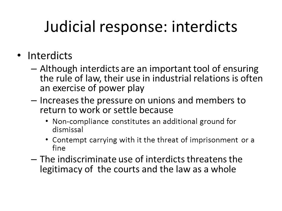 Judicial response: interdicts Interdicts – Although interdicts are an important tool of ensuring the rule of law, their use in industrial relations is often an exercise of power play – Increases the pressure on unions and members to return to work or settle because Non-compliance constitutes an additional ground for dismissal Contempt carrying with it the threat of imprisonment or a fine – The indiscriminate use of interdicts threatens the legitimacy of the courts and the law as a whole