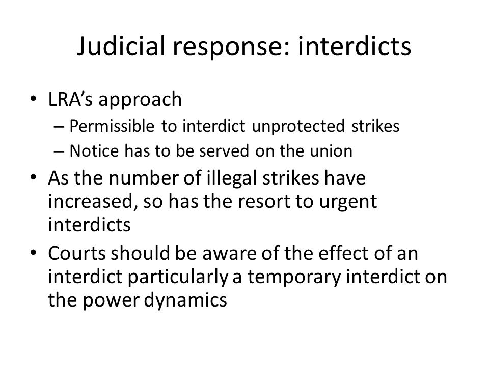 Judicial response: interdicts LRA's approach – Permissible to interdict unprotected strikes – Notice has to be served on the union As the number of illegal strikes have increased, so has the resort to urgent interdicts Courts should be aware of the effect of an interdict particularly a temporary interdict on the power dynamics