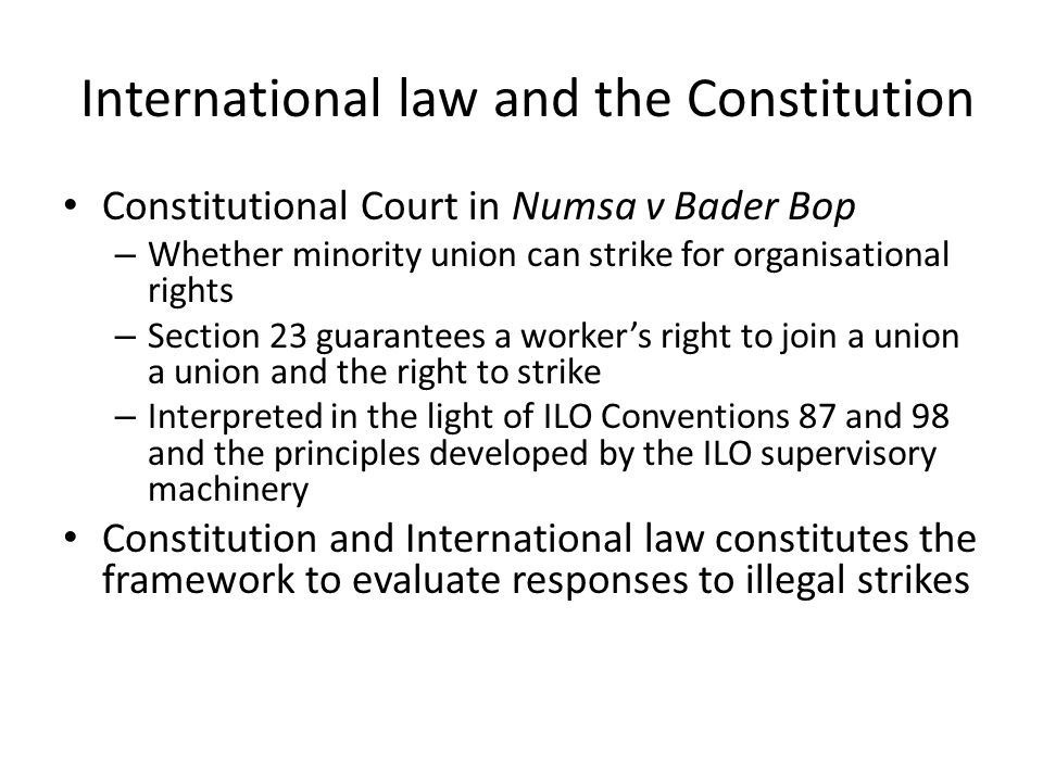 International law and the Constitution Constitutional Court in Numsa v Bader Bop – Whether minority union can strike for organisational rights – Section 23 guarantees a worker's right to join a union a union and the right to strike – Interpreted in the light of ILO Conventions 87 and 98 and the principles developed by the ILO supervisory machinery Constitution and International law constitutes the framework to evaluate responses to illegal strikes