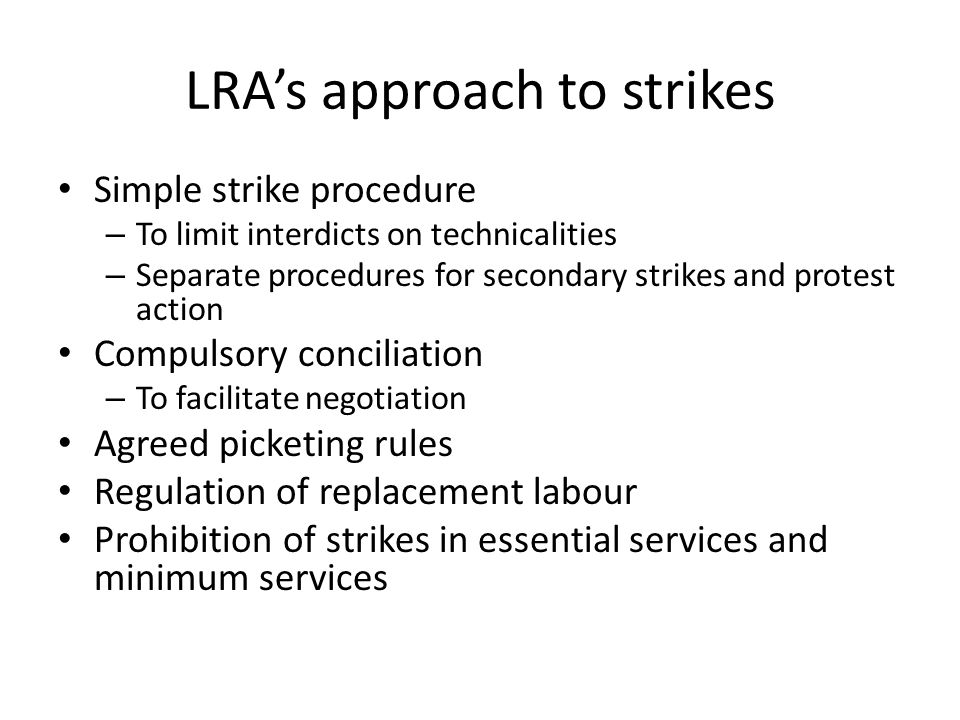 LRA's approach to strikes Simple strike procedure – To limit interdicts on technicalities – Separate procedures for secondary strikes and protest action Compulsory conciliation – To facilitate negotiation Agreed picketing rules Regulation of replacement labour Prohibition of strikes in essential services and minimum services