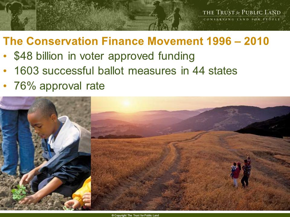 3 © Copyright The Trust for Public Land The Conservation Finance Movement 1996 – 2010 $48 billion in voter approved funding 1603 successful ballot measures in 44 states 76% approval rate