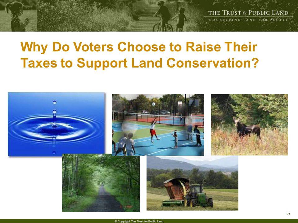21 © Copyright The Trust for Public Land Why Do Voters Choose to Raise Their Taxes to Support Land Conservation?