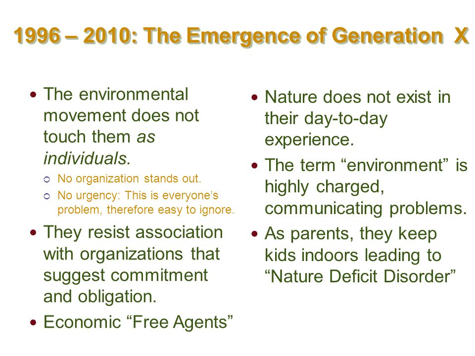 1996 – 2010: The Emergence of Generation X The environmental movement does not touch them as individuals.  No organization stands out.  No urgency: