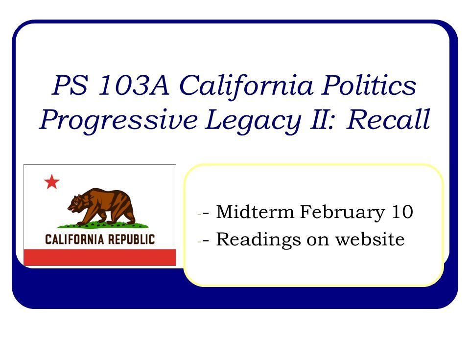 PS 103A California Politics Progressive Legacy II: Recall - - Midterm February 10 - - Readings on website