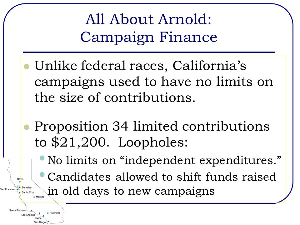 All About Arnold: Campaign Finance Unlike federal races, California's campaigns used to have no limits on the size of contributions.