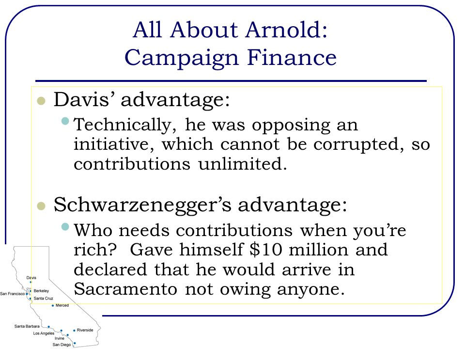 All About Arnold: Campaign Finance Davis' advantage: Technically, he was opposing an initiative, which cannot be corrupted, so contributions unlimited