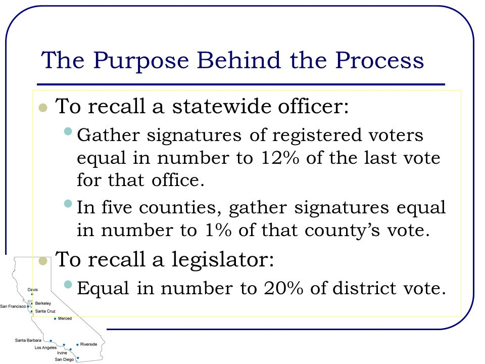 The Purpose Behind the Process To recall a statewide officer: Gather signatures of registered voters equal in number to 12% of the last vote for that