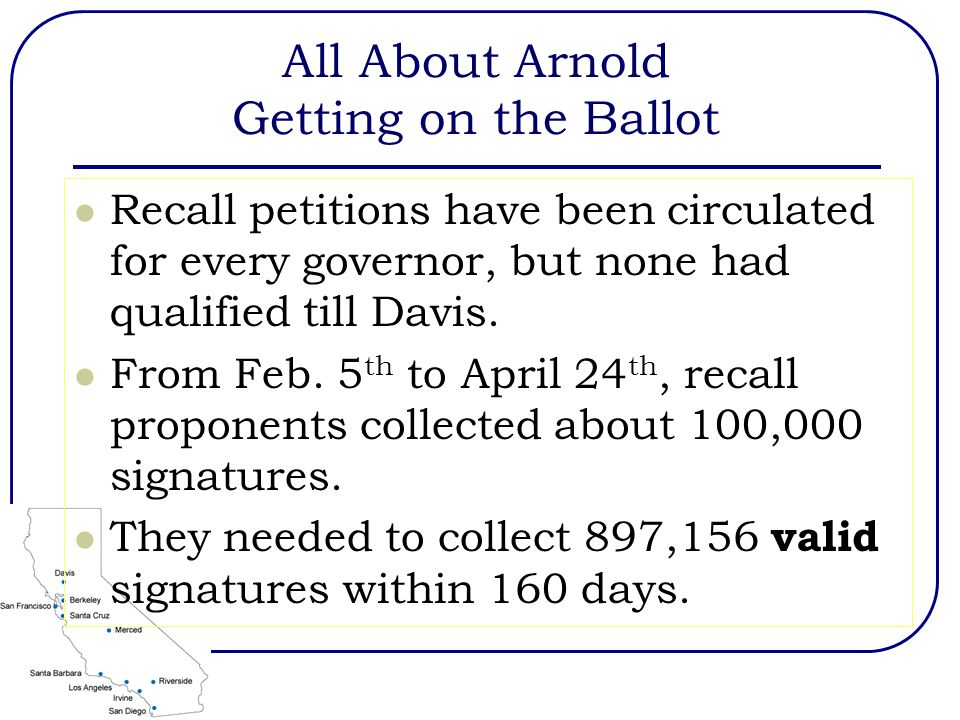 All About Arnold Getting on the Ballot Recall petitions have been circulated for every governor, but none had qualified till Davis.