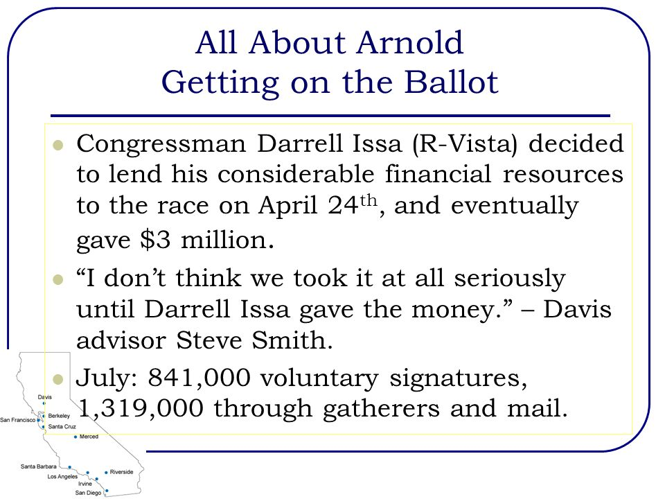 All About Arnold Getting on the Ballot Congressman Darrell Issa (R-Vista) decided to lend his considerable financial resources to the race on April 24