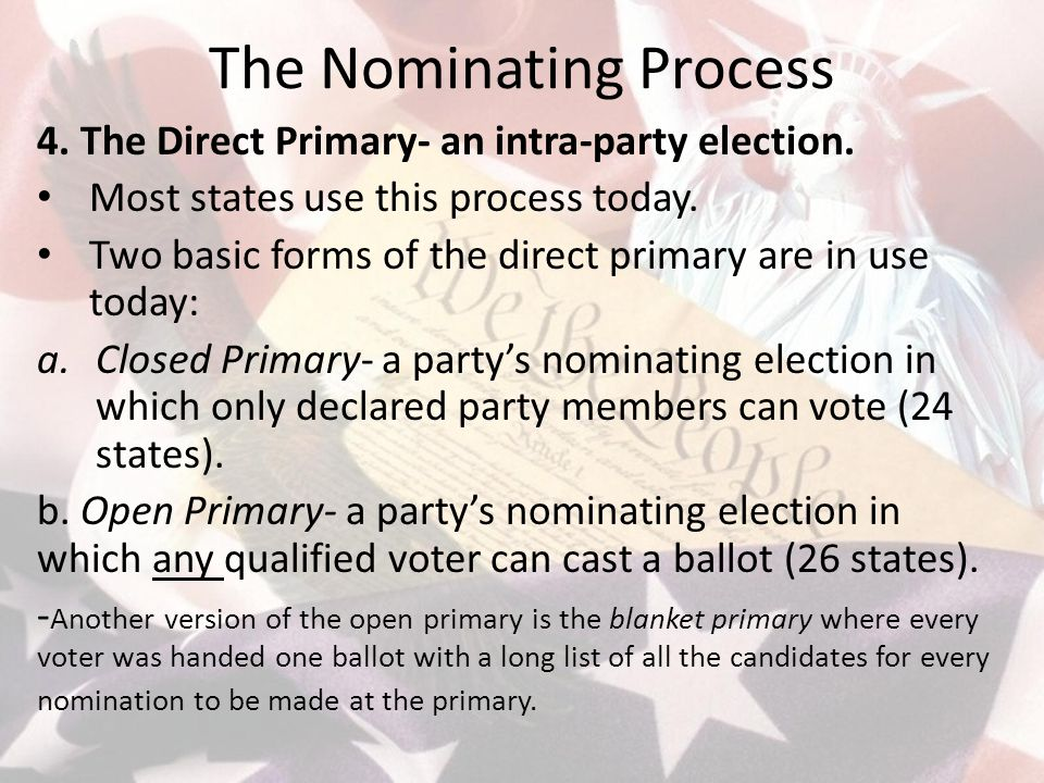 The Nominating Process 4. The Direct Primary- an intra-party election. Most states use this process today. Two basic forms of the direct primary are i