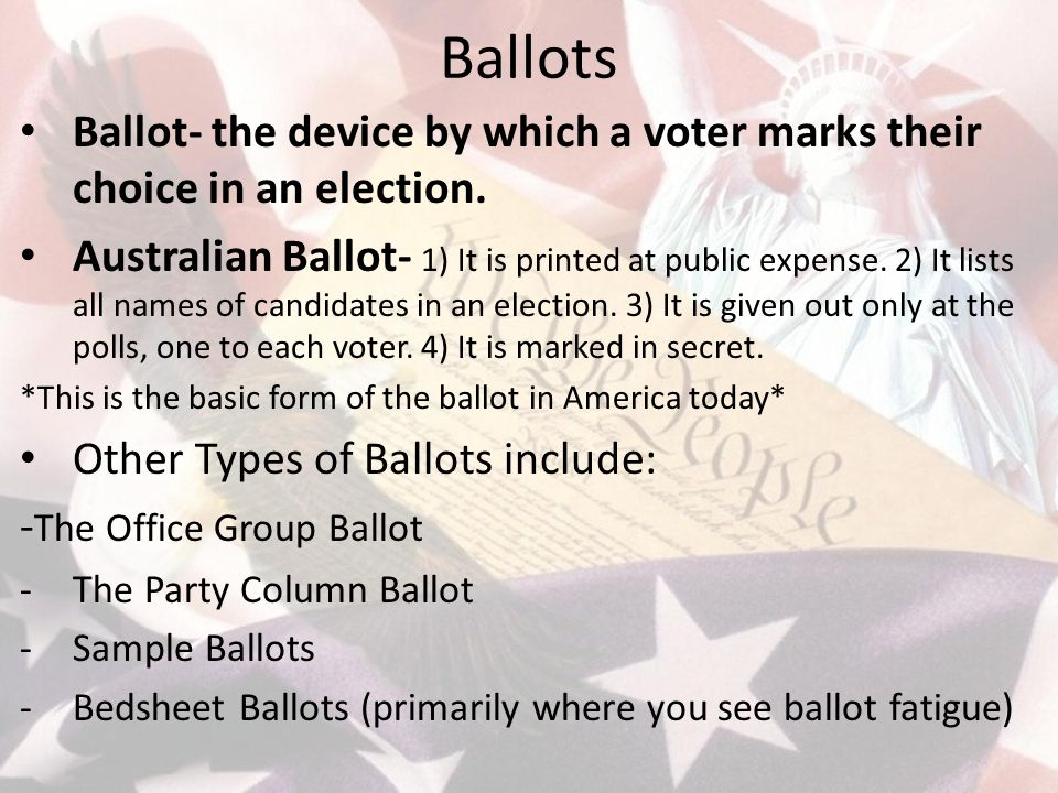 Ballots Ballot- the device by which a voter marks their choice in an election. Australian Ballot- 1) It is printed at public expense. 2) It lists all