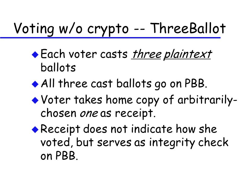 Voting w/o crypto -- ThreeBallot u Each voter casts three plaintext ballots u All three cast ballots go on PBB.