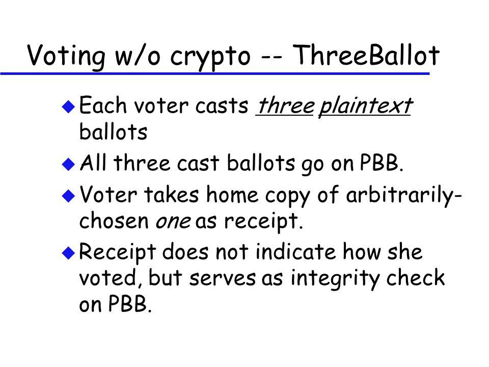 Voting w/o crypto -- ThreeBallot u Each voter casts three plaintext ballots u All three cast ballots go on PBB. u Voter takes home copy of arbitrarily