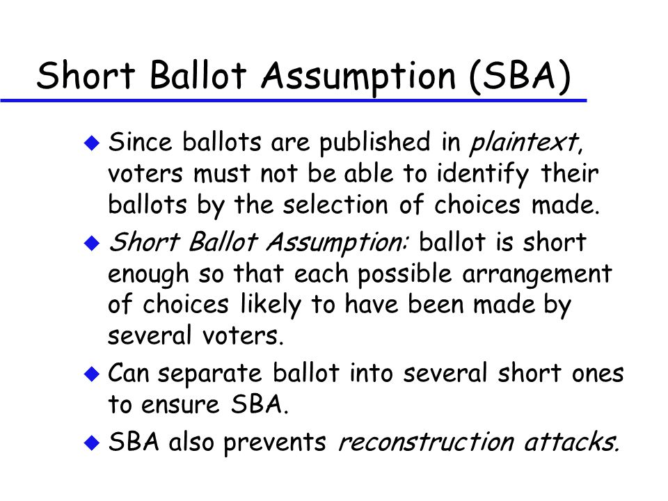 Short Ballot Assumption (SBA) u Since ballots are published in plaintext, voters must not be able to identify their ballots by the selection of choice