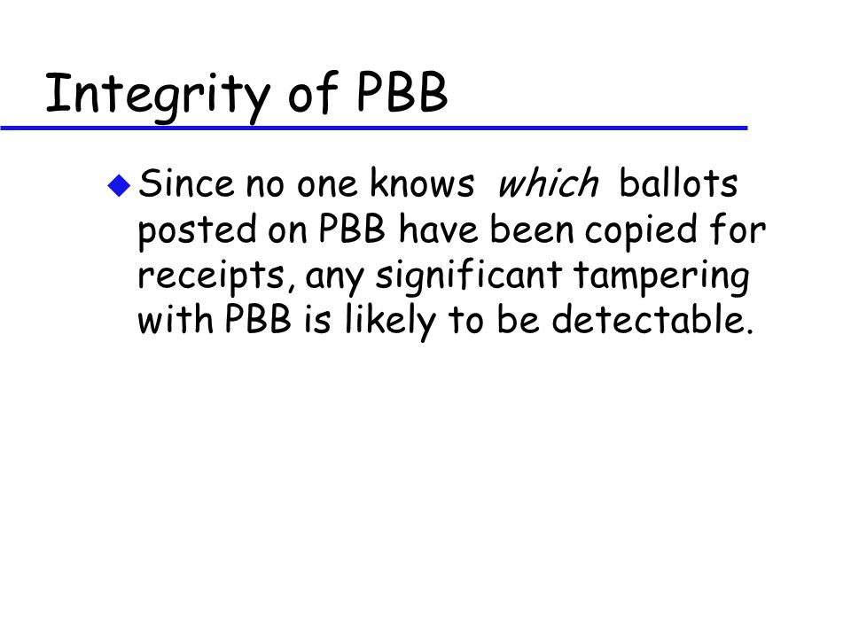 Integrity of PBB u Since no one knows which ballots posted on PBB have been copied for receipts, any significant tampering with PBB is likely to be de