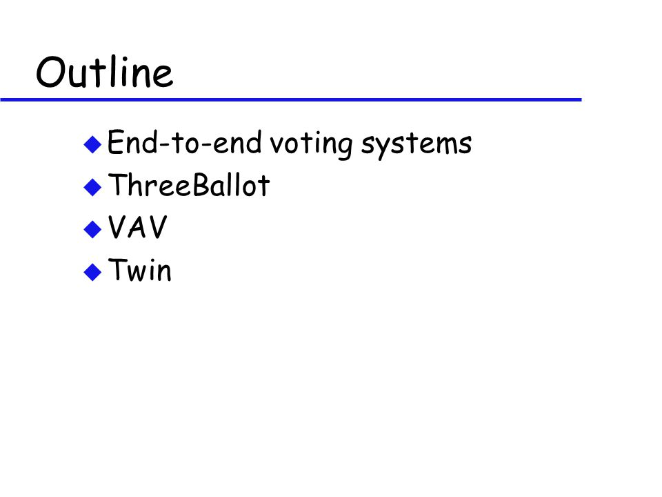 Outline u End-to-end voting systems u ThreeBallot u VAV u Twin