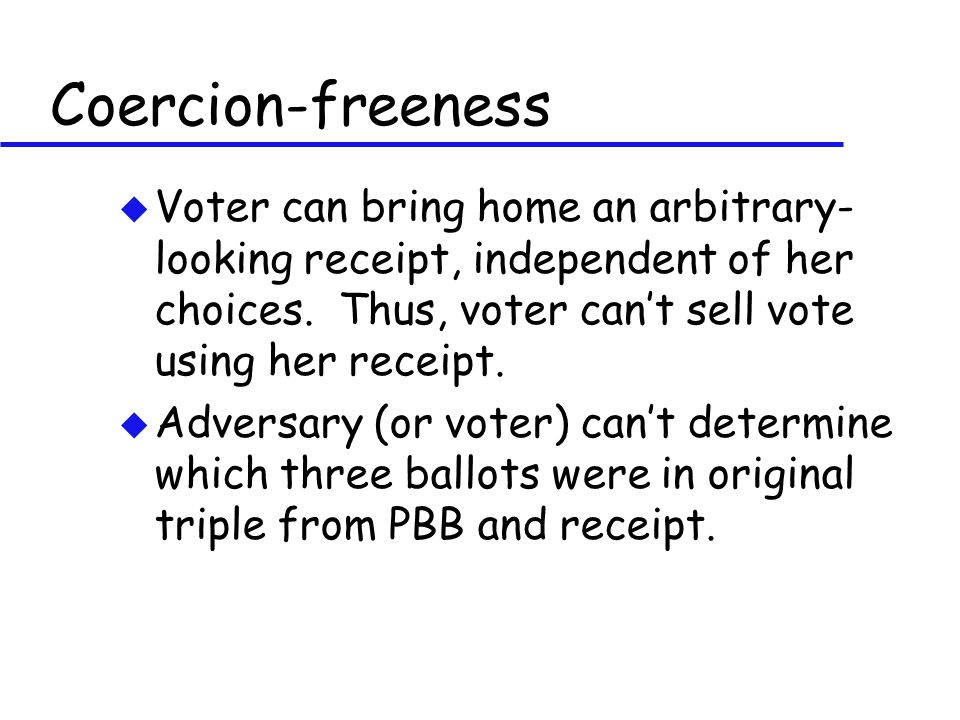 Coercion-freeness u Voter can bring home an arbitrary- looking receipt, independent of her choices. Thus, voter can't sell vote using her receipt. u A