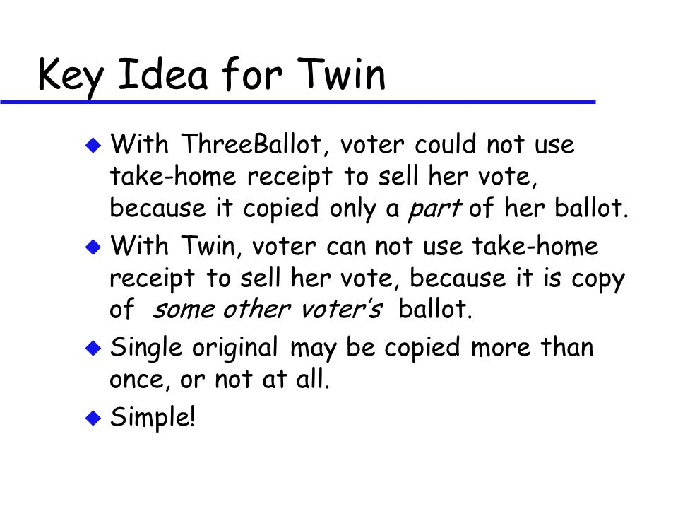 Key Idea for Twin u With ThreeBallot, voter could not use take-home receipt to sell her vote, because it copied only a part of her ballot.