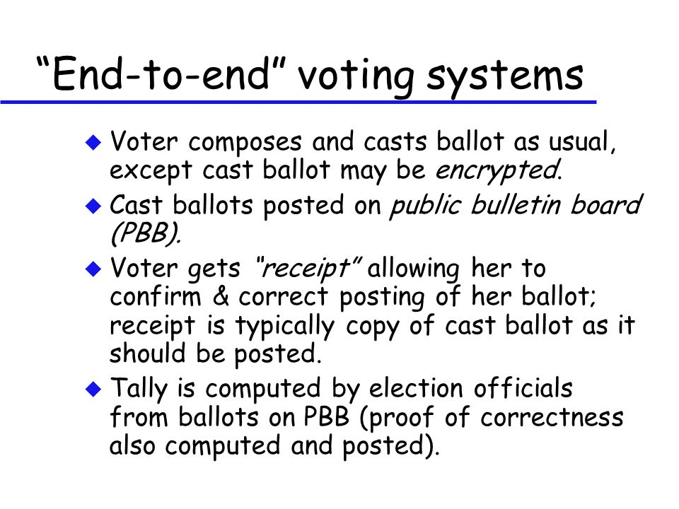 """""""End-to-end"""" voting systems u Voter composes and casts ballot as usual, except cast ballot may be encrypted. u Cast ballots posted on public bulletin"""