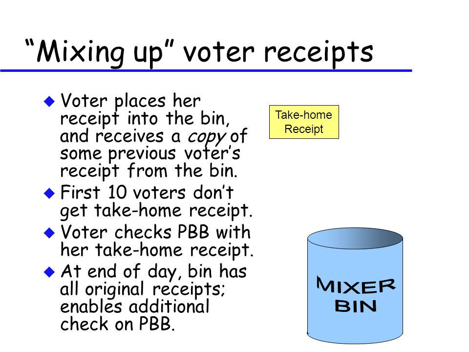 u Voter places her receipt into the bin, and receives a copy of some previous voter's receipt from the bin. u First 10 voters don't get take-home rece