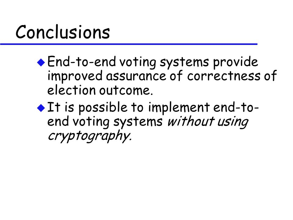 Conclusions u End-to-end voting systems provide improved assurance of correctness of election outcome. u It is possible to implement end-to- end votin