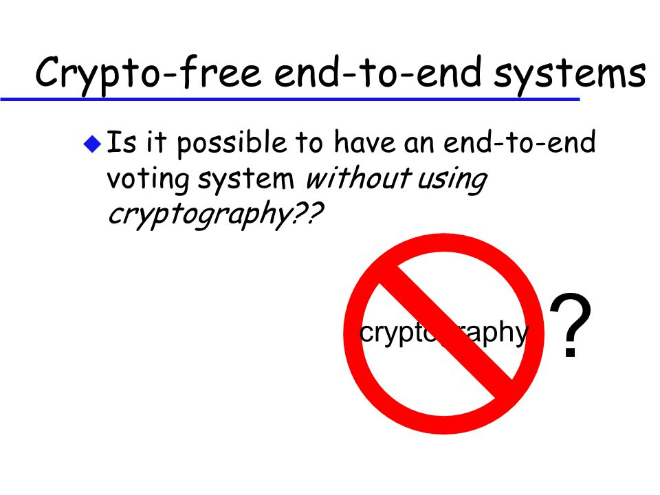 Crypto-free end-to-end systems u Is it possible to have an end-to-end voting system without using cryptography?.