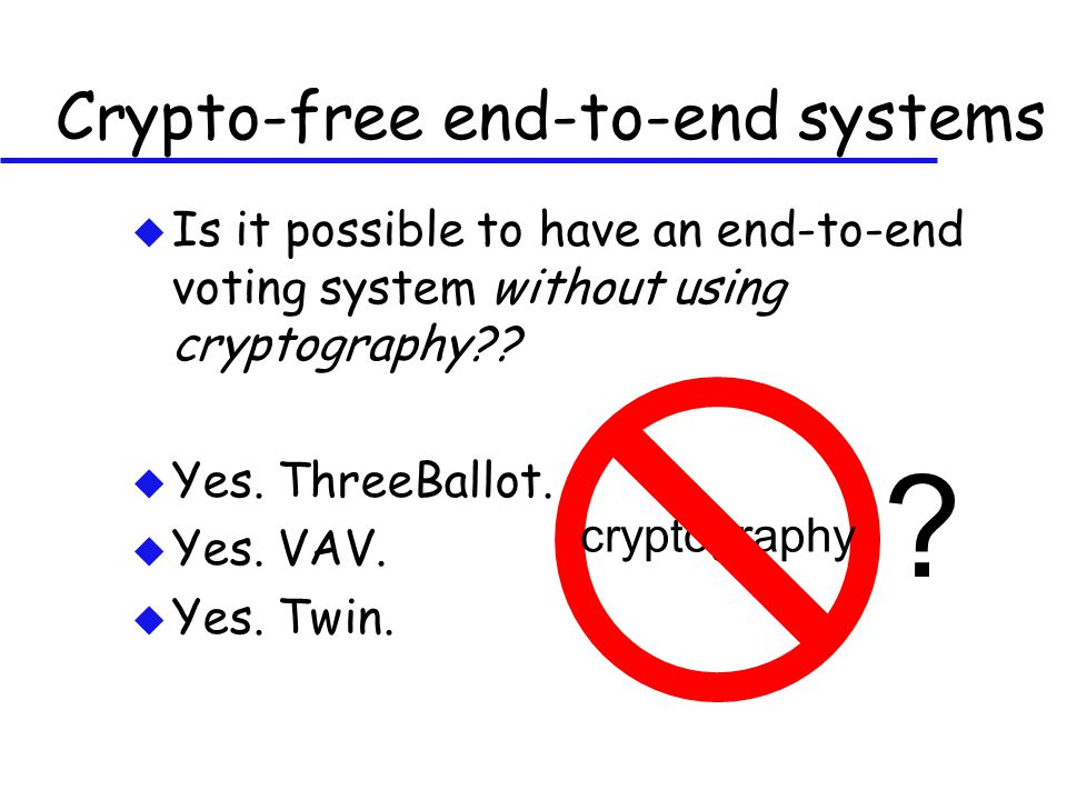 Crypto-free end-to-end systems u Is it possible to have an end-to-end voting system without using cryptography .