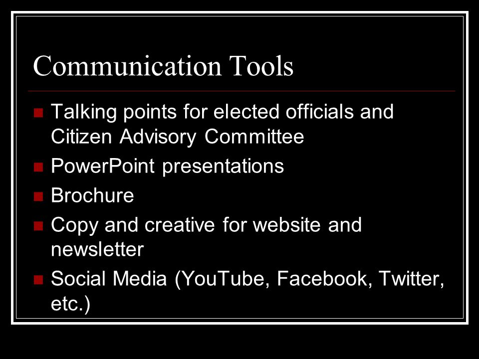 Communication Tools Talking points for elected officials and Citizen Advisory Committee PowerPoint presentations Brochure Copy and creative for website and newsletter Social Media (YouTube, Facebook, Twitter, etc.)
