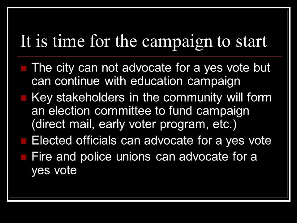 It is time for the campaign to start The city can not advocate for a yes vote but can continue with education campaign Key stakeholders in the community will form an election committee to fund campaign (direct mail, early voter program, etc.) Elected officials can advocate for a yes vote Fire and police unions can advocate for a yes vote
