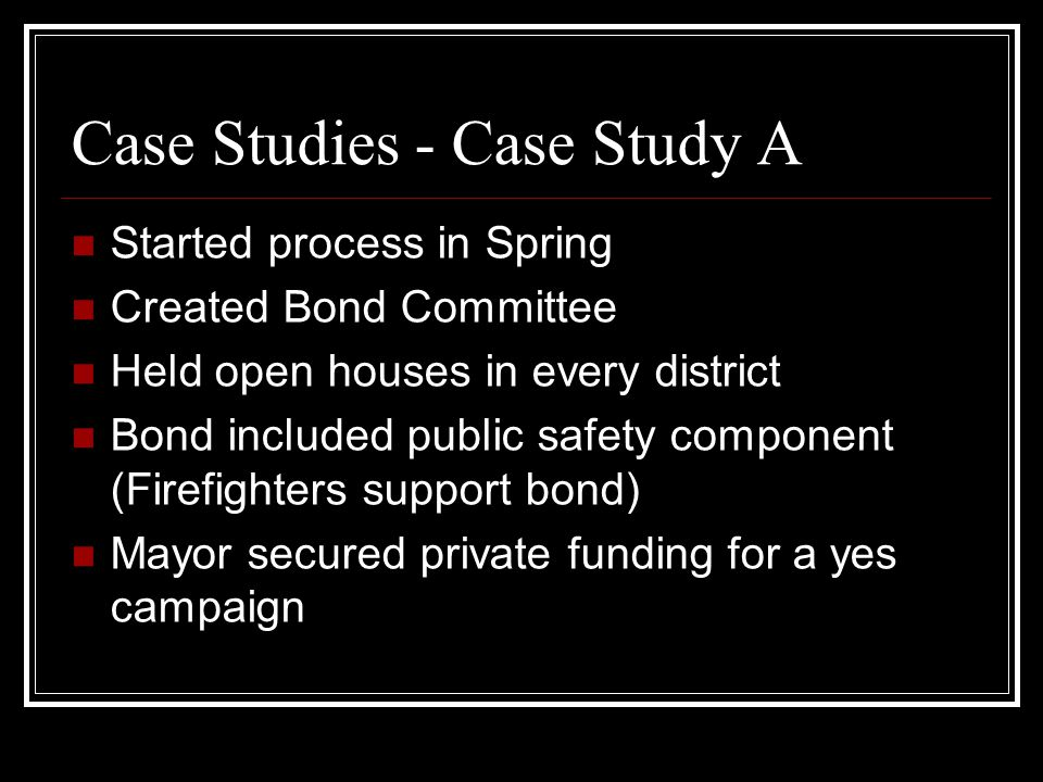 Case Studies - Case Study A Started process in Spring Created Bond Committee Held open houses in every district Bond included public safety component (Firefighters support bond) Mayor secured private funding for a yes campaign