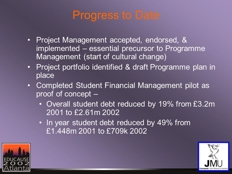 Progress to Date Project Management accepted, endorsed, & implemented – essential precursor to Programme Management (start of cultural change) Project portfolio identified & draft Programme plan in place Completed Student Financial Management pilot as proof of concept – Overall student debt reduced by 19% from £3.2m 2001 to £2.61m 2002 In year student debt reduced by 49% from £1.448m 2001 to £709k 2002