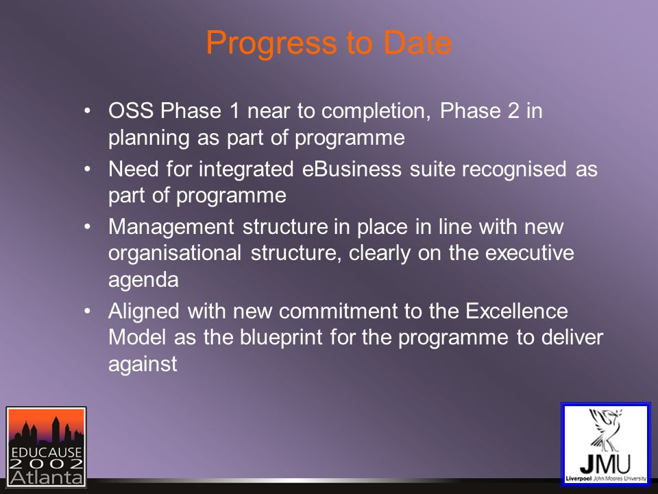 Progress to Date OSS Phase 1 near to completion, Phase 2 in planning as part of programme Need for integrated eBusiness suite recognised as part of programme Management structure in place in line with new organisational structure, clearly on the executive agenda Aligned with new commitment to the Excellence Model as the blueprint for the programme to deliver against