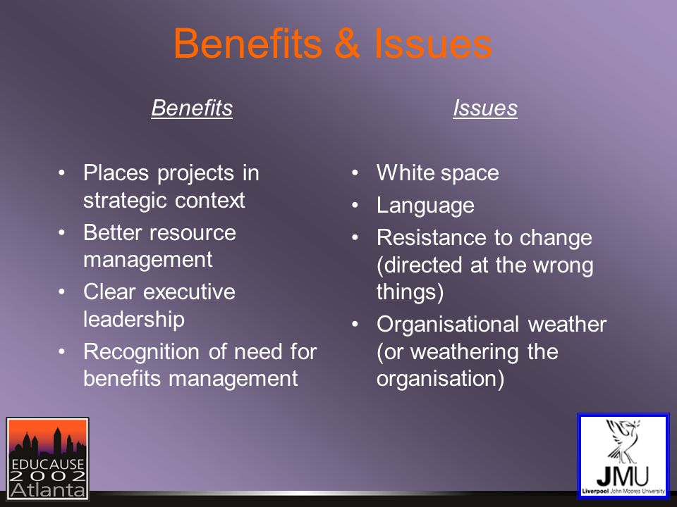 Benefits & Issues Benefits Places projects in strategic context Better resource management Clear executive leadership Recognition of need for benefits management Issues White space Language Resistance to change (directed at the wrong things) Organisational weather (or weathering the organisation)
