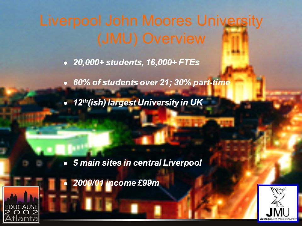 Liverpool John Moores University (JMU) Overview  20,000+ students, 16,000+ FTEs  60% of students over 21; 30% part-time  12 th (ish) largest University in UK  5 main sites in central Liverpool  2000/01 income £99m