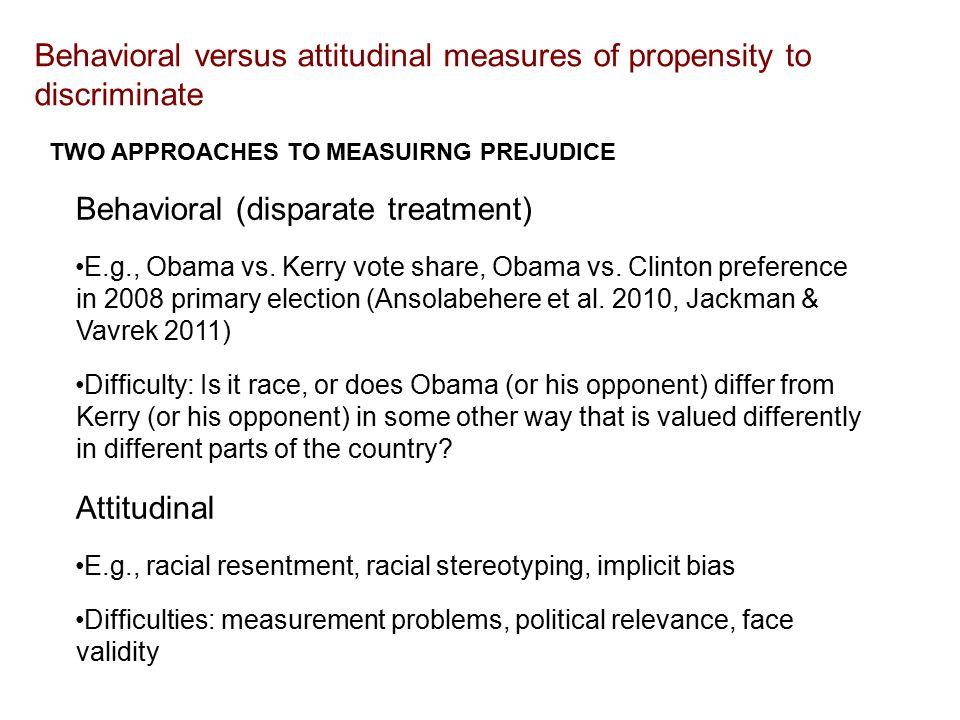 Behavioral versus attitudinal measures of propensity to discriminate Behavioral (disparate treatment) E.g., Obama vs.