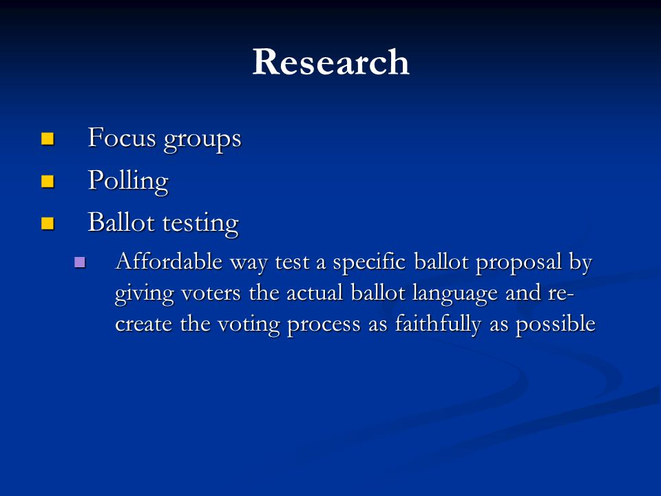 Research Focus groups Focus groups Polling Polling Ballot testing Ballot testing Affordable way test a specific ballot proposal by giving voters the actual ballot language and re- create the voting process as faithfully as possible Affordable way test a specific ballot proposal by giving voters the actual ballot language and re- create the voting process as faithfully as possible