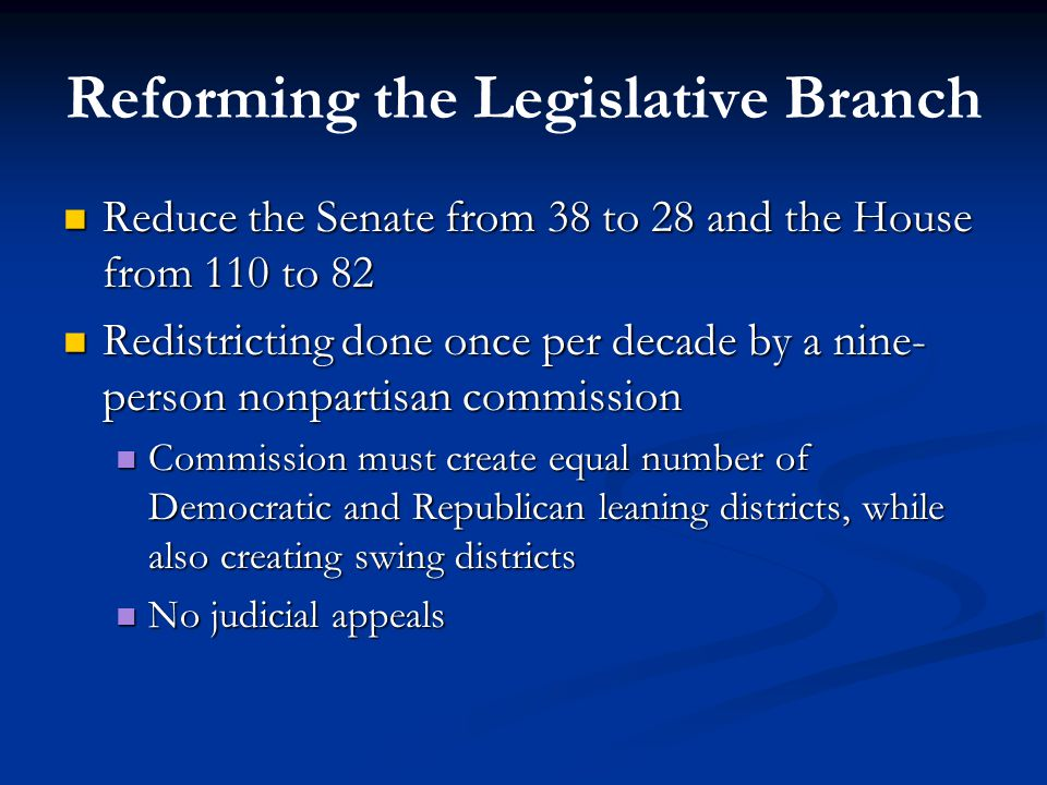 Reforming the Legislative Branch Reduce the Senate from 38 to 28 and the House from 110 to 82 Reduce the Senate from 38 to 28 and the House from 110 to 82 Redistricting done once per decade by a nine- person nonpartisan commission Redistricting done once per decade by a nine- person nonpartisan commission Commission must create equal number of Democratic and Republican leaning districts, while also creating swing districts Commission must create equal number of Democratic and Republican leaning districts, while also creating swing districts No judicial appeals No judicial appeals
