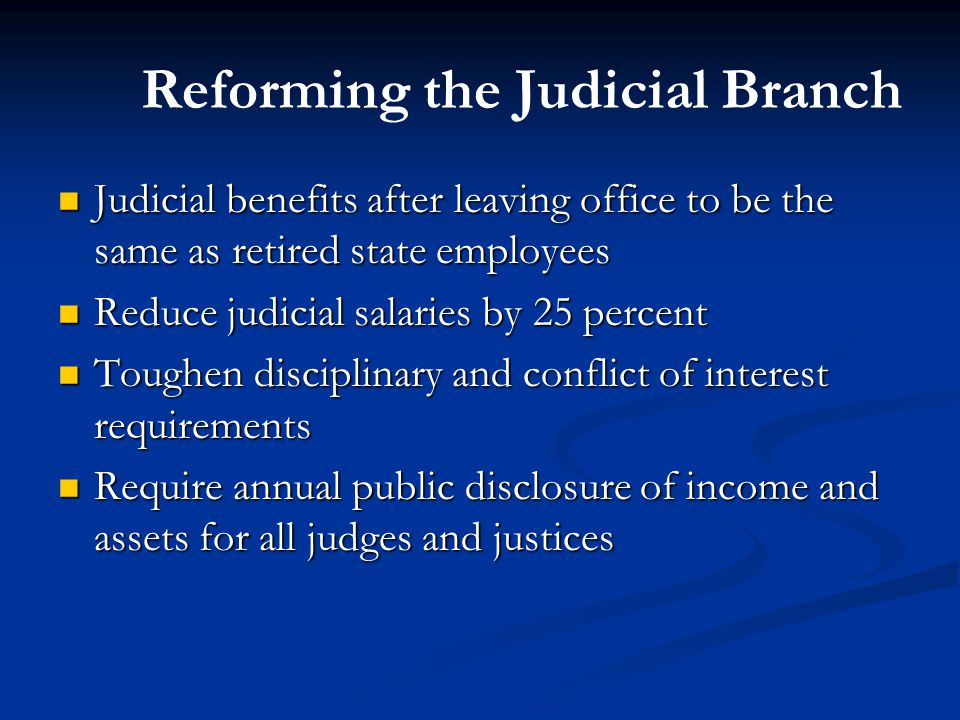 Reforming the Judicial Branch Judicial benefits after leaving office to be the same as retired state employees Judicial benefits after leaving office to be the same as retired state employees Reduce judicial salaries by 25 percent Reduce judicial salaries by 25 percent Toughen disciplinary and conflict of interest requirements Toughen disciplinary and conflict of interest requirements Require annual public disclosure of income and assets for all judges and justices Require annual public disclosure of income and assets for all judges and justices