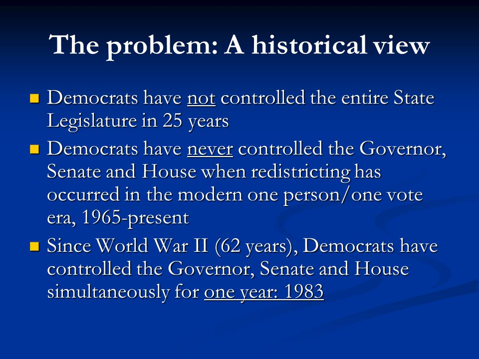 The problem: A historical view Democrats have not controlled the entire State Legislature in 25 years Democrats have not controlled the entire State Legislature in 25 years Democrats have never controlled the Governor, Senate and House when redistricting has occurred in the modern one person/one vote era, 1965-present Democrats have never controlled the Governor, Senate and House when redistricting has occurred in the modern one person/one vote era, 1965-present Since World War II (62 years), Democrats have controlled the Governor, Senate and House simultaneously for one year: 1983 Since World War II (62 years), Democrats have controlled the Governor, Senate and House simultaneously for one year: 1983