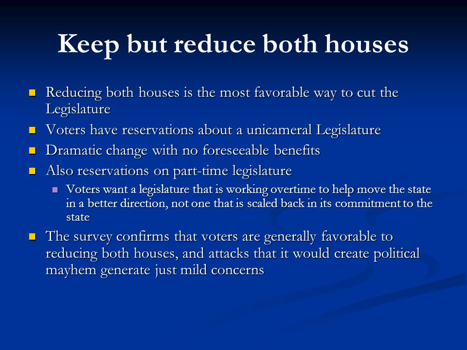 Keep but reduce both houses Reducing both houses is the most favorable way to cut the Legislature Reducing both houses is the most favorable way to cut the Legislature Voters have reservations about a unicameral Legislature Voters have reservations about a unicameral Legislature Dramatic change with no foreseeable benefits Dramatic change with no foreseeable benefits Also reservations on part-time legislature Also reservations on part-time legislature Voters want a legislature that is working overtime to help move the state in a better direction, not one that is scaled back in its commitment to the state Voters want a legislature that is working overtime to help move the state in a better direction, not one that is scaled back in its commitment to the state The survey confirms that voters are generally favorable to reducing both houses, and attacks that it would create political mayhem generate just mild concerns The survey confirms that voters are generally favorable to reducing both houses, and attacks that it would create political mayhem generate just mild concerns
