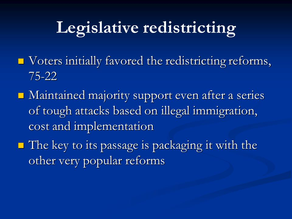 Legislative redistricting Voters initially favored the redistricting reforms, 75-22 Voters initially favored the redistricting reforms, 75-22 Maintained majority support even after a series of tough attacks based on illegal immigration, cost and implementation Maintained majority support even after a series of tough attacks based on illegal immigration, cost and implementation The key to its passage is packaging it with the other very popular reforms The key to its passage is packaging it with the other very popular reforms