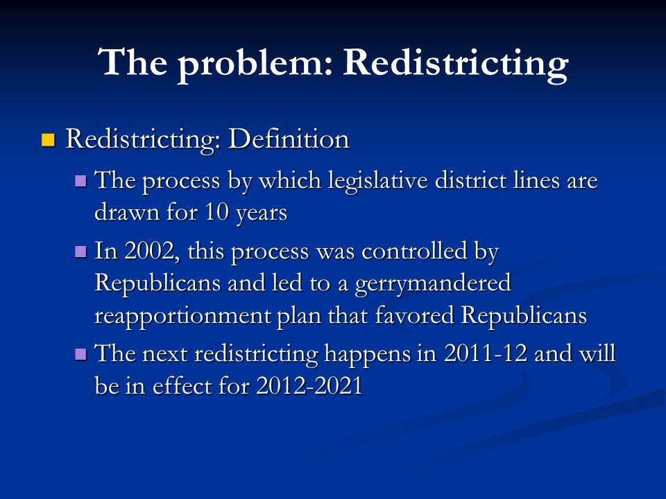 The problem: Redistricting Redistricting: Definition Redistricting: Definition The process by which legislative district lines are drawn for 10 years The process by which legislative district lines are drawn for 10 years In 2002, this process was controlled by Republicans and led to a gerrymandered reapportionment plan that favored Republicans In 2002, this process was controlled by Republicans and led to a gerrymandered reapportionment plan that favored Republicans The next redistricting happens in 2011-12 and will be in effect for 2012-2021 The next redistricting happens in 2011-12 and will be in effect for 2012-2021