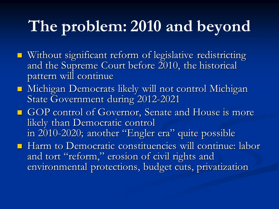 The problem: 2010 and beyond Without significant reform of legislative redistricting and the Supreme Court before 2010, the historical pattern will continue Without significant reform of legislative redistricting and the Supreme Court before 2010, the historical pattern will continue Michigan Democrats likely will not control Michigan State Government during 2012-2021 Michigan Democrats likely will not control Michigan State Government during 2012-2021 GOP control of Governor, Senate and House is more likely than Democratic control in 2010-2020; another Engler era quite possible GOP control of Governor, Senate and House is more likely than Democratic control in 2010-2020; another Engler era quite possible Harm to Democratic constituencies will continue: labor and tort reform, erosion of civil rights and environmental protections, budget cuts, privatization Harm to Democratic constituencies will continue: labor and tort reform, erosion of civil rights and environmental protections, budget cuts, privatization